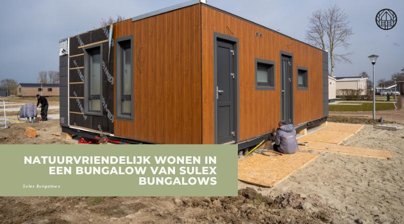 Natuurvriendelijk wonen in een bungalow van Sulex bungalows